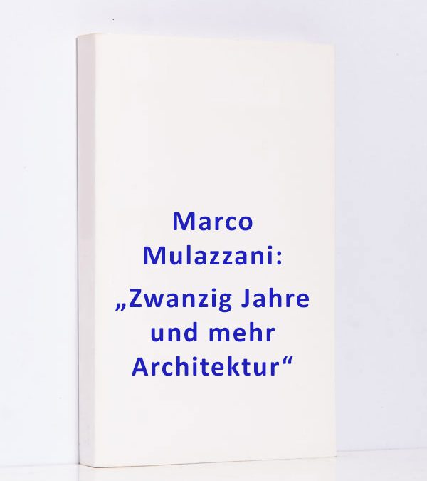 """Marco Mulazzani: """"Zwanzig Jahre und mehr Architektur"""""""
